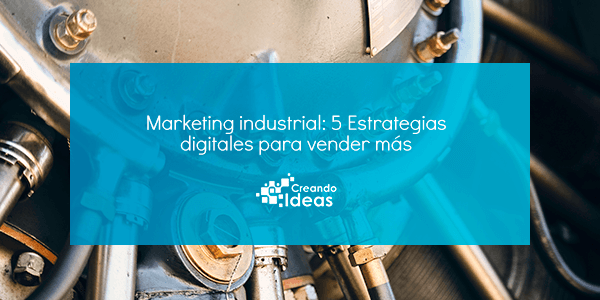 Marketing industrial – 5 Estrategias digitales para vender más